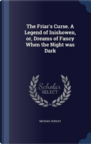 The Friar's Curse. a Legend of Inishowen, Or, Dreams of Fancy When the Night Was Dark by Michael Quigley