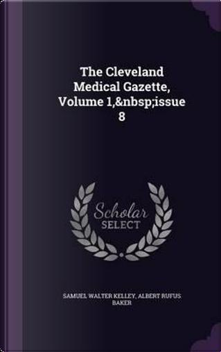 The Cleveland Medical Gazette, Volume 1, Issue 8 by Samuel Walter Kelley