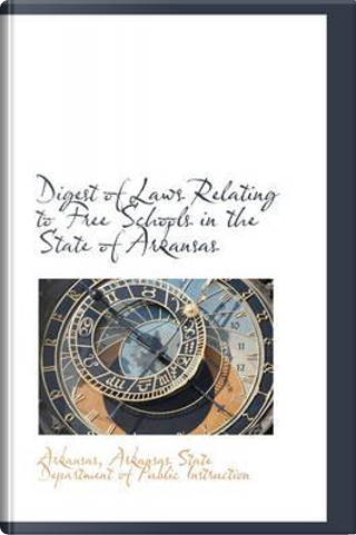 Digest of Laws Relating to Free Schools in the State of Arkansas by Arkansas State Department of Public in
