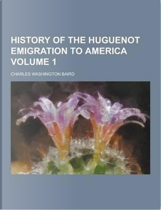 History of the Huguenot Emigration to America Volume 1 by Charles Washington Baird