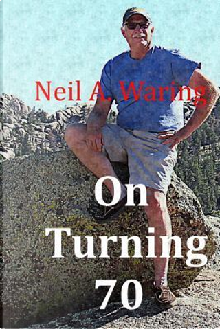 On Turning 70 by Neil A. Waring