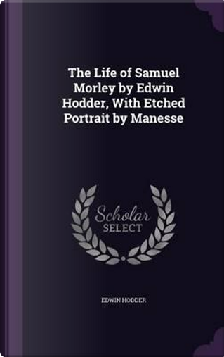 The Life of Samuel Morley by Edwin Hodder, with Etched Portrait by Manesse by Edwin, Ed Hodder
