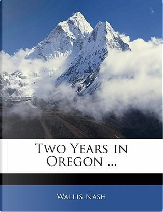 Two Years in Oregon by Wallis Nash