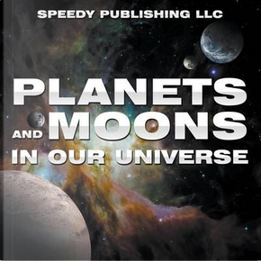 Planets And Moons In Our Universe by Speedy Publishing LLC