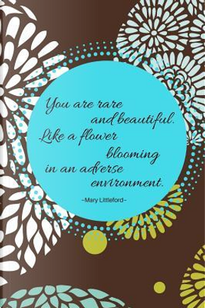 You are rare and beautiful. Like a flower blooming in an adverse environment. by Mary Littleford