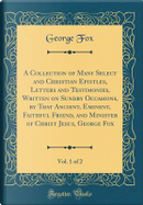 A Collection of Many Select and Christian Epistles, Letters and Testimonies, Written on Sundry Occasions, by That Ancient, Eminent, Faithful Friend, ... George Fox, Vol. 1 of 2 (Classic Reprint) by George Fox