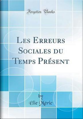 Les Erreurs Sociales du Temps Présent (Classic Reprint) by Élie Méric