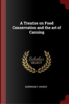 A Treatise on Food Conservation and the Art of Canning by Sherwood P. Snyder