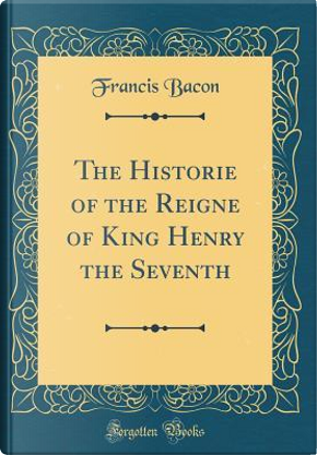 The Historie of the Reigne of King Henry the Seventh (Classic Reprint) by Francis Bacon