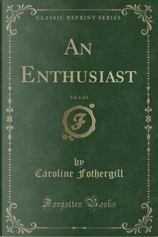 An Enthusiast, Vol. 1 of 3 (Classic Reprint) by Caroline Fothergill