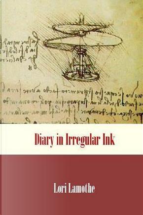Diary in Irregular Ink by Lori Lamothe