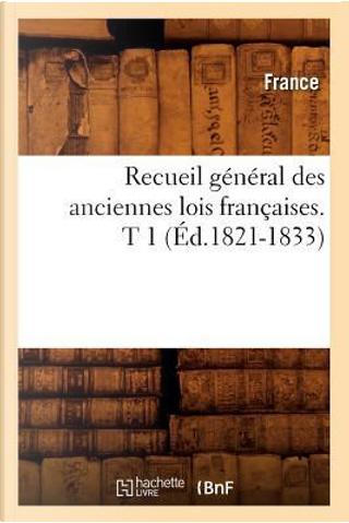 Recueil General des Anciennes Lois Françaises. T 1 (ed.1821-1833) by R.T. France