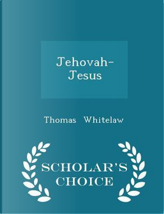 Jehovah-Jesus - Scholar's Choice Edition by Thomas Whitelaw