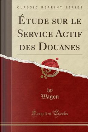 Étude sur le Service Actif des Douanes (Classic Reprint) by Wagon Wagon