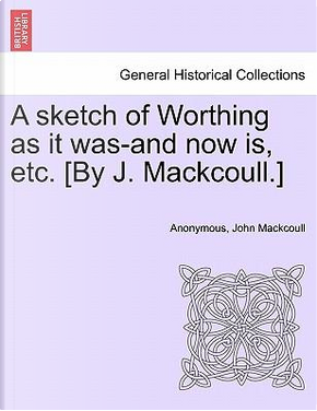 A sketch of Worthing as it was-and now is, etc. [By J. Mackcoull.] by ANONYMOUS
