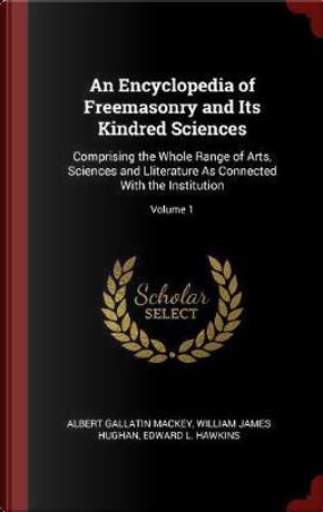 An Encyclopedia of Freemasonry and Its Kindred Sciences by Albert Gallatin Mackey