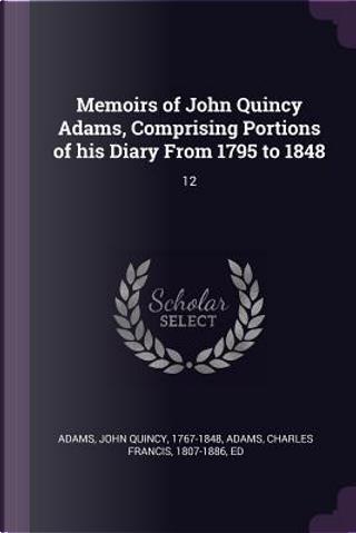 Memoirs of John Quincy Adams, Comprising Portions of His Diary from 1795 to 1848 by John Quincy Adams