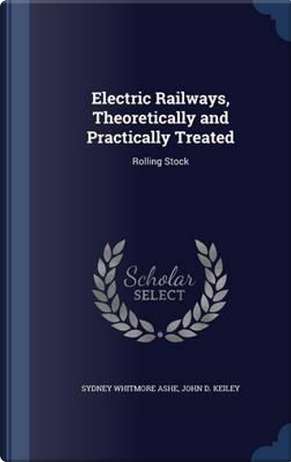 Electric Railways, Theoretically and Practically Treated by Sydney Whitmore Ashe