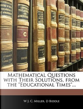 """Mathematical Questions with Their Solutions, from the """"Educational Times.."""" by W. J. C. Miller"""