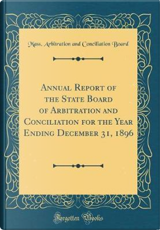 Annual Report of the State Board of Arbitration and Conciliation for the Year Ending December 31, 1896 (Classic Reprint) by Mass. Arbitration and Conciliatio Board