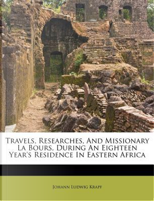 Travels, Researches, and Missionary La Bours, During an Eighteen Year's Residence in Eastern Africa by Johann Ludwig Krapf