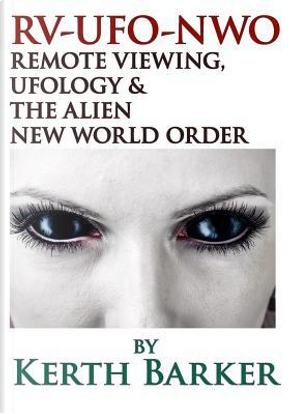 RV-UFO-NWO Remote Viewing, Ufology & The Alien New World Order by Kerth Barker
