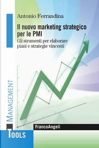 Il marketing strategico per le PMI. Gli strumenti per elaborare piani e strategie vincenti. by Antonio Ferrandina