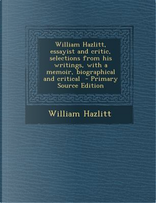 William Hazlitt, Essayist and Critic, Selections from His Writings, with a Memoir, Biographical and Critical - Primary Source Edition by William Hazlitt