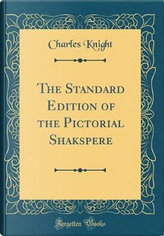 The Standard Edition of the Pictorial Shakspere (Classic Reprint) by Charles Knight