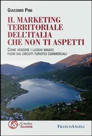 Il marketing territoriale dell'Italia che non ti aspetti. Come vendere i luoghi magici fuori dai circuiti turistici commerciali by Giacomo Pini