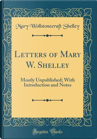 Letters of Mary W. Shelley by Mary Wollstonecraft Shelley