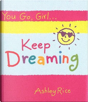 You Go, Girl. Keep Dreaming by Ashley Rice
