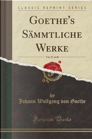 Goethe's Sämmtliche Werke, Vol. 27 of 40 (Classic Reprint) by Johann Wolfgang Von Goethe