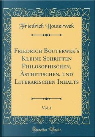 Friedrich Bouterwek's Kleine Schriften Philosophischen, Ästhetischen, und Literarischen Inhalts, Vol. 1 (Classic Reprint) by Friedrich Bouterwek