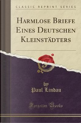Harmlose Briefe Eines Deutschen Kleinstädters (Classic Reprint) by Paul Lindau