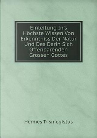 Einleitung In's Hochste Wissen Von Erkenntniss Der Natur Und Des Darin Sich Offenbarenden Grossen Gottes by Hermes Trismegistus