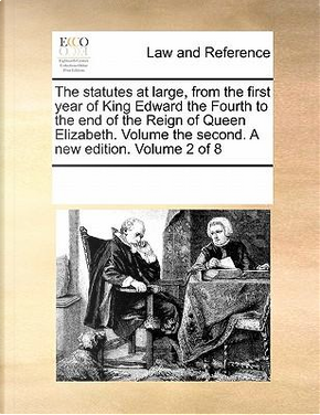 The Statutes at Large, from the First Year of King Edward the Fourth to the End of the Reign of Queen Elizabeth. Volume the Second. a New Edition. Vol by See Notes Multiple Contributors