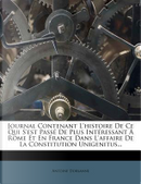 Journal Contenant L'Histoire de Ce Qui S'Est Passe de Plus Interessant a Rome Et En France Dans L'Affaire de La Constitution Unigenitus... by Antoine Dorsanne