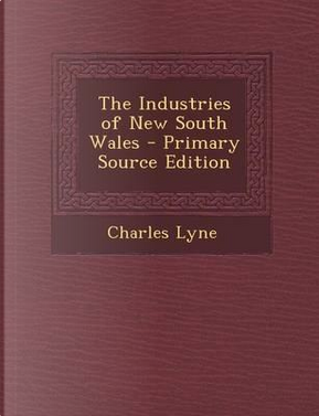 The Industries of New South Wales - Primary Source Edition by Charles Lyne