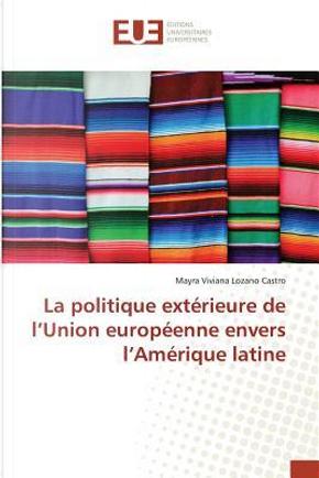 La Politique Exterieure de l'Union Europeenne Envers l'Amerique Latine by Viviana Lozano Castr