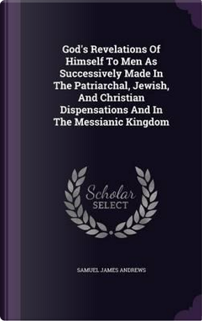 God's Revelations of Himself to Men as Successively Made in the Patriarchal, Jewish, and Christian Dispensations and in the Messianic Kingdom by Samuel James Andrews
