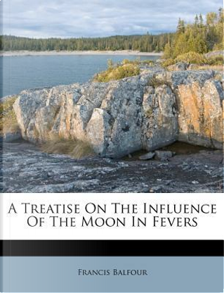 A Treatise on the Influence of the Moon in Fevers by Francis Balfour