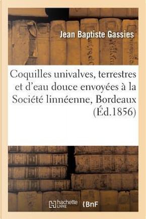 Description des Coquilles Univalves, Terrestres et d'Eau Douce a la Societe Linneenne de Bordeaux by Gassies-J