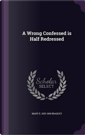A Wrong Confessed Is Half Redressed by Mary E 1835-1898 Bradley