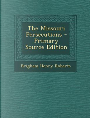 Missouri Persecutions by Brigham Henry Roberts