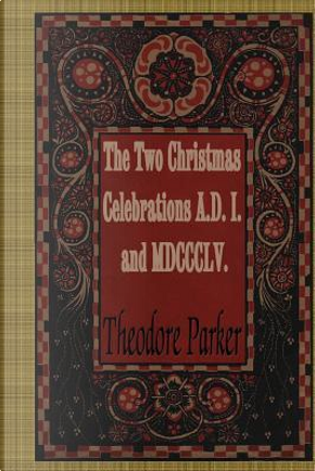 The Two Christmas Celebrations, A.d. I. and Mdccclv. by Theodore Parker