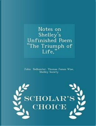 Notes on Shelley's Unfinished Poem the Triumph of Life, Scholar's Choice Edition by Thomas James Wise Shelley So Todhunter