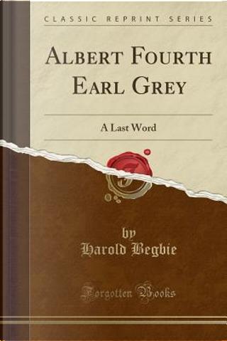 Albert Fourth Earl Grey by Harold Begbie