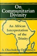 On Communitarian Divinity by A. Okechukwu Ogbonnaya