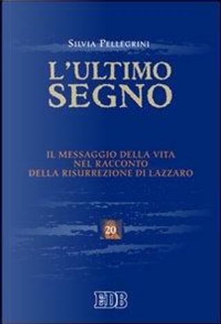 L'ultimo segno. Il messaggio della vita nel racconto della risurrezione di Lazzaro by Silvia Pellegrini